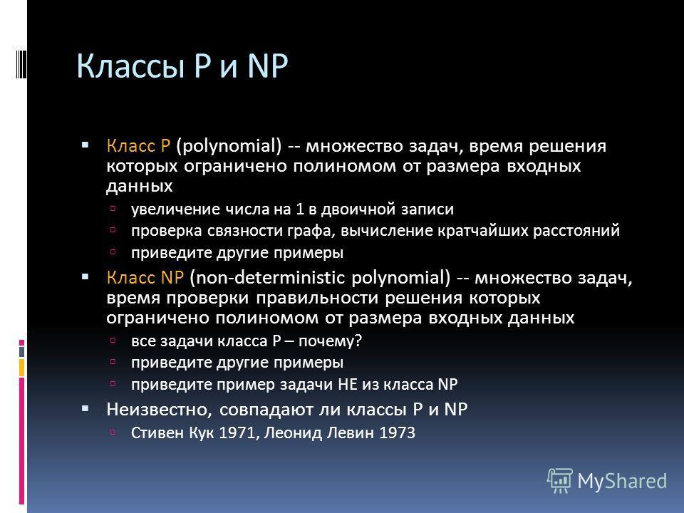 Классы P и NP Класс P (polynomial) -- множество задач, время решения которых ограничено полиномом от размера входных данных увеличение числа на 1 в двоичной записи проверка связности графа, вычисление кратчайших расстояний приведите другие примеры Кл