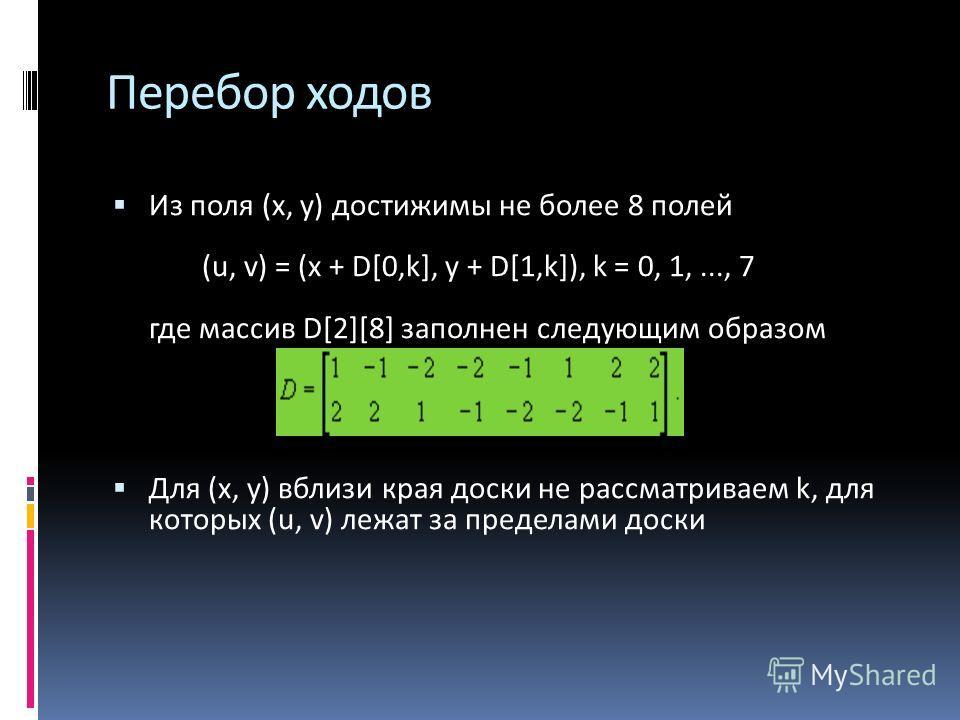 Из поля (х, у) достижимы не более 8 полей (u, v) = (x + D[0,k], y + D[1,k]), k = 0, 1,..., 7 где массив D[2][8] заполнен следующим образом Для (х, у) вблизи края доски не рассматриваем k, для которых (u, v) лежат за пределами доски Перебор ходов