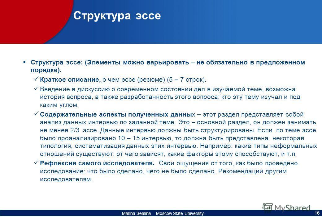 Marina Semina Moscow State University Структура эссе Структура эссе: (Элементы можно варьировать – не обязательно в предложенном порядке). Краткое описание, о чем эссе (резюме) (5 – 7 строк). Введение в дискуссию о современном состоянии дел в изучаем