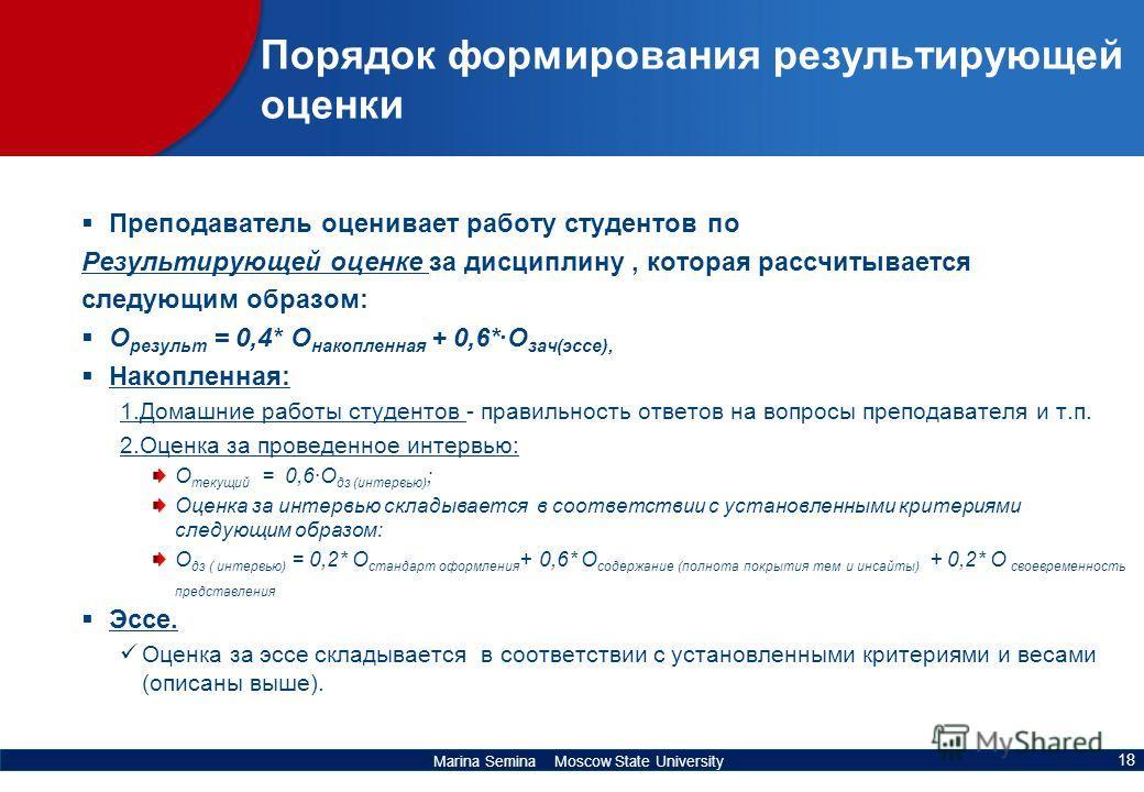 Marina Semina Moscow State University Порядок формирования результирующей оценки Преподаватель оценивает работу студентов по Результирующей оценке за дисциплину, которая рассчитывается следующим образом: О результ = 0,4* О накопленная + 0,6*·О зач(эс