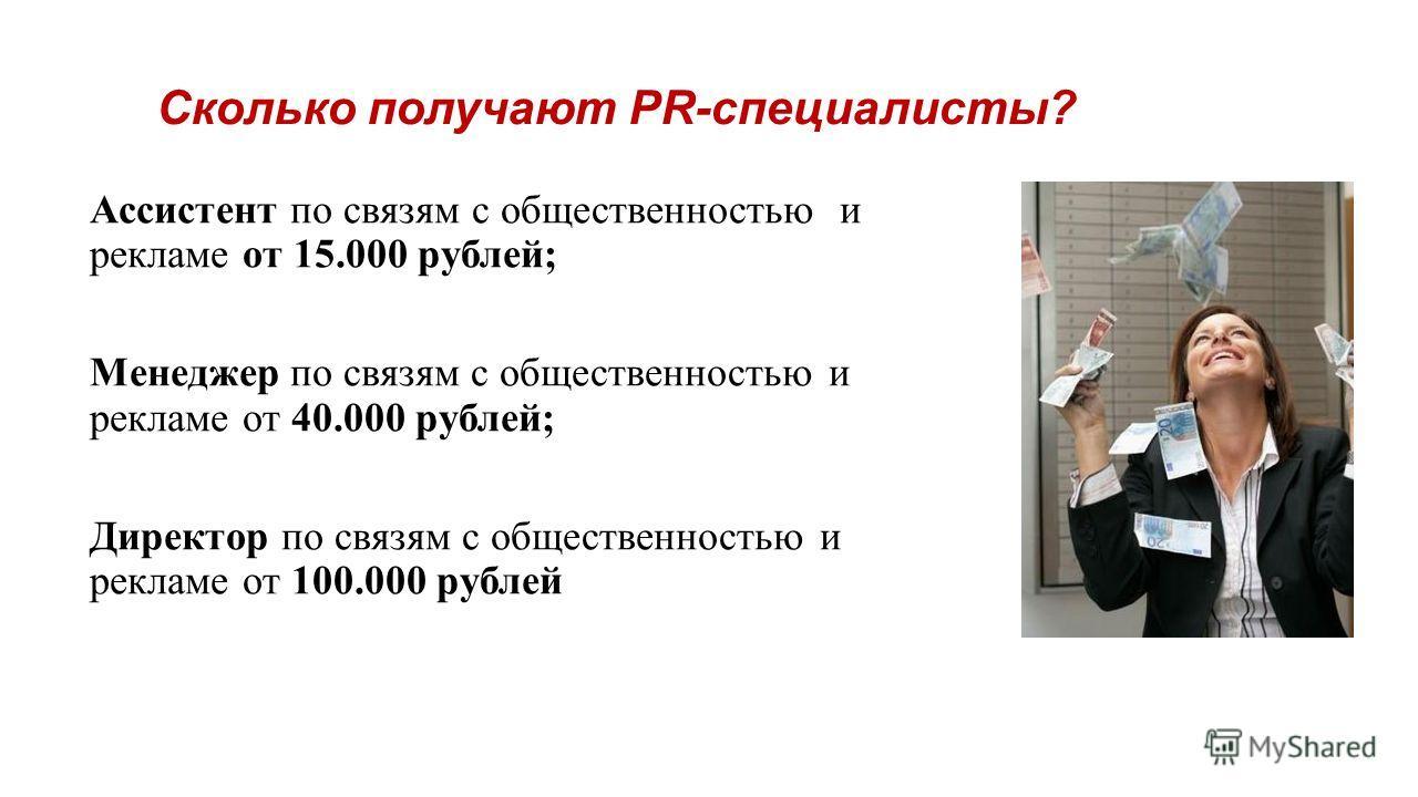 Сколько получают PR-специалисты? Ассистент по связям с общественностью и рекламе от 15.000 рублей; Менеджер по связям с общественностью и рекламе от 40.000 рублей; Директор по связям с общественностью и рекламе от 100.000 рублей