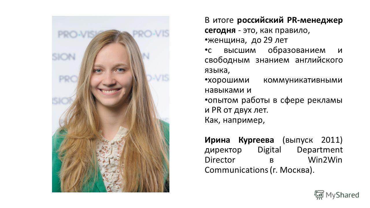 В итоге российский PR-менеджер сегодня - это, как правило, женщина, до 29 лет с высшим образованием и свободным знанием английского языка, хорошими коммуникативными навыками и опытом работы в сфере рекламы и PR от двух лет. Как, например, Ирина Курге