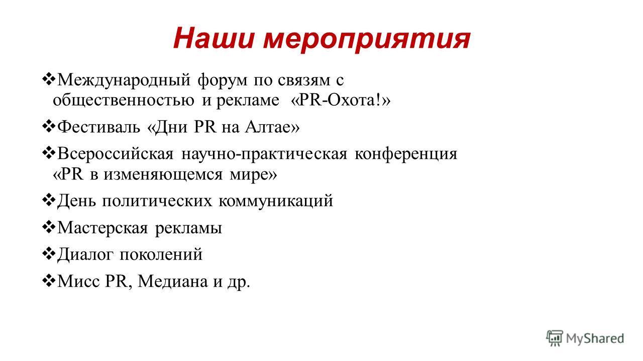 Наши мероприятия Международный форум по связям с общественностью и рекламе «PR-Охота!» Фестиваль «Дни PR на Алтае» Всероссийская научно-практическая конференция «PR в изменяющемся мире» День политических коммуникаций Мастерская рекламы Диалог поколен