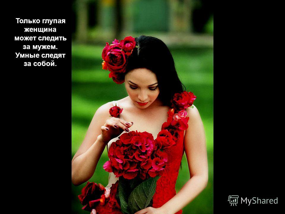 Любой женщине для счастья нужно всего две вещи: муж и все остальное.