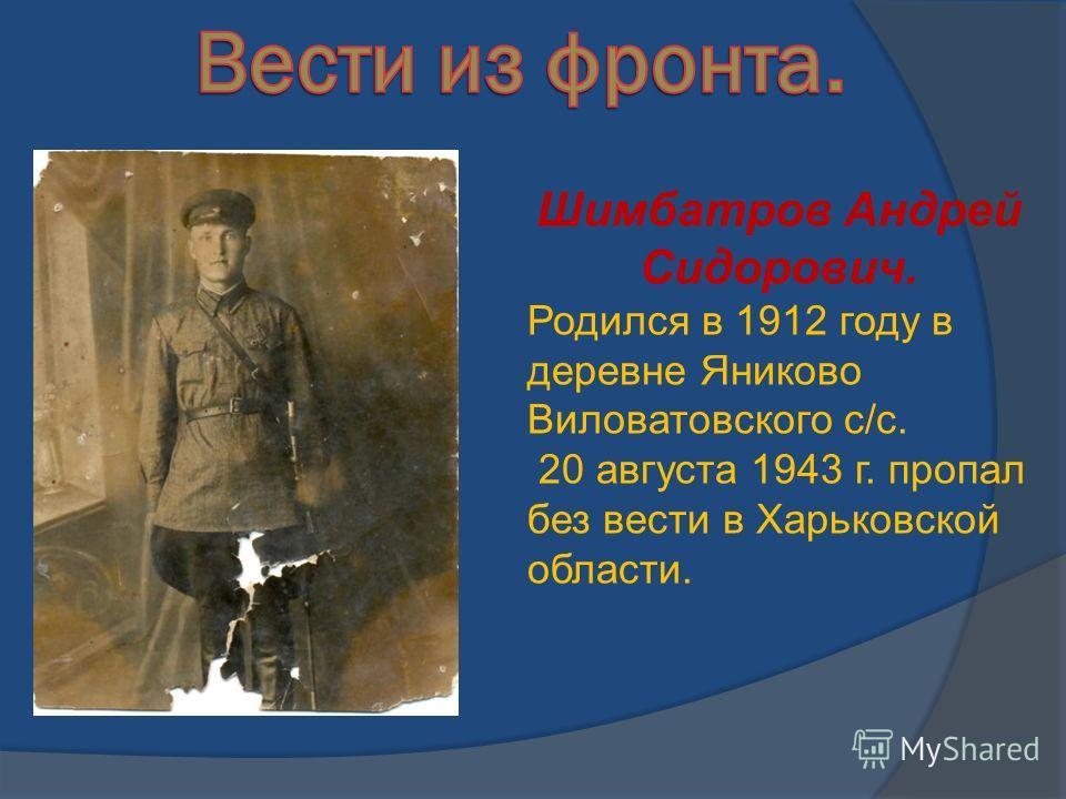 Шимбатров Андрей Сидорович. Родился в 1912 году в деревне Яниково Виловатовского с/с. 20 августа 1943 г. пропал без вести в Харьковской области.