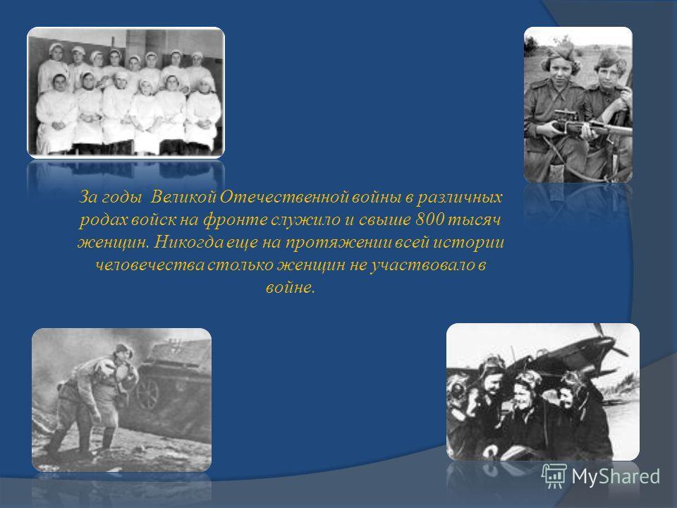 За годы Великой Отечественной войны в различных родах войск на фронте служило и свыше 800 тысяч женщин. Никогда еще на протяжении всей истории человечества столько женщин не участвовало в войне.