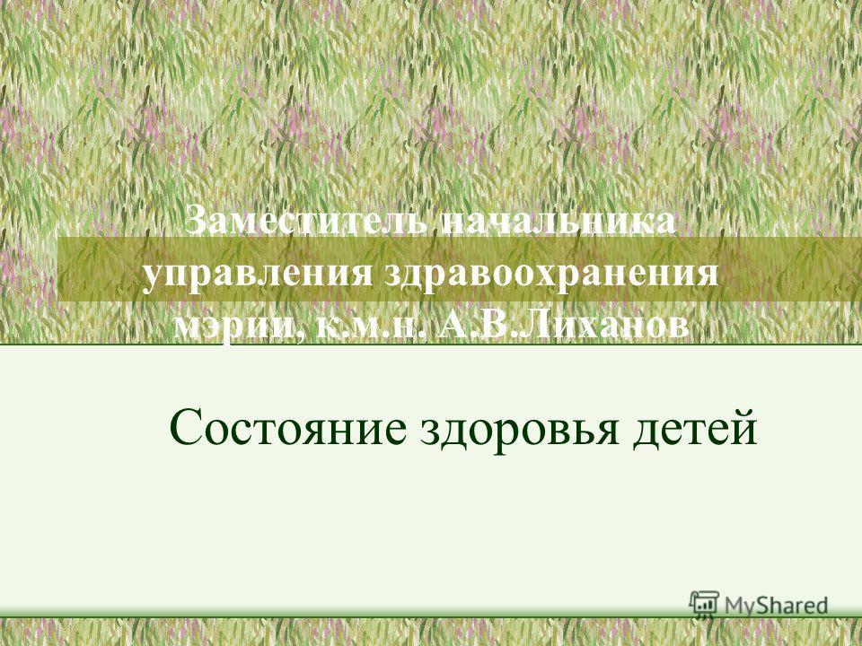 Заместитель начальника управления здравоохранения мэрии, к.м.н. А.В.Лиханов Состояние здоровья детей