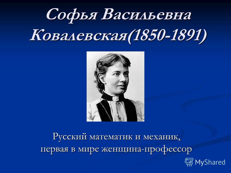 Софья Васильевна Ковалевская(1850-1891) Русский математик и механик, первая в мире женщина-профессор