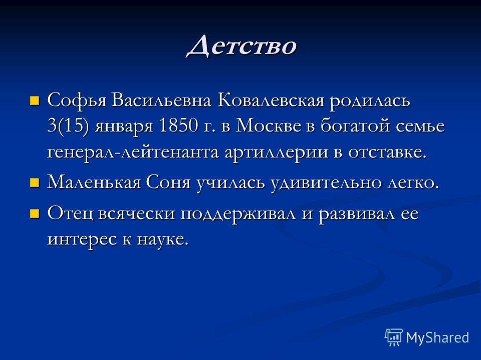 Детство Софья Васильевна Ковалевская родилась 3(15) января 1850 г. в Москве в богатой семье генерал-лейтенанта артиллерии в отставке. Софья Васильевна Ковалевская родилась 3(15) января 1850 г. в Москве в богатой семье генерал-лейтенанта артиллерии в
