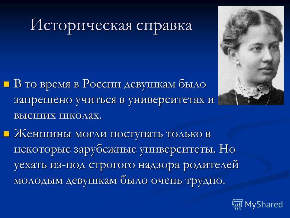 Историческая справка В то время в России девушкам было запрещено учиться в университетах и высших школах. В то время в России девушкам было запрещено учиться в университетах и высших школах. Женщины могли поступать только в некоторые зарубежные униве