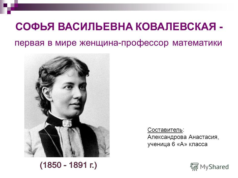 СОФЬЯ ВАСИЛЬЕВНА КОВАЛЕВСКАЯ - первая в мире женщина-профессор математики Составитель: Александрова Анастасия, ученица 6 «А» класса