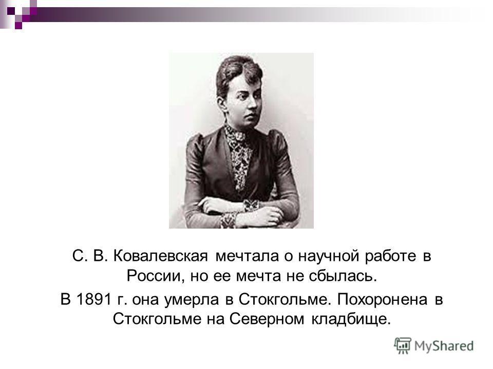 С. В. Ковалевская мечтала о научной работе в России, но ее мечта не сбылась. В 1891 г. она умерла в Стокгольме. Похоронена в Стокгольме на Северном кладбище.