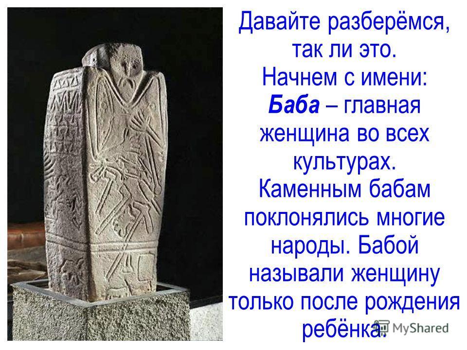 Давайте разберёмся, так ли это. Начнем с имени: Баба – главная женщина во всех культурах. Каменным бабам поклонялись многие народы. Бабой называли женщину только после рождения ребёнка.