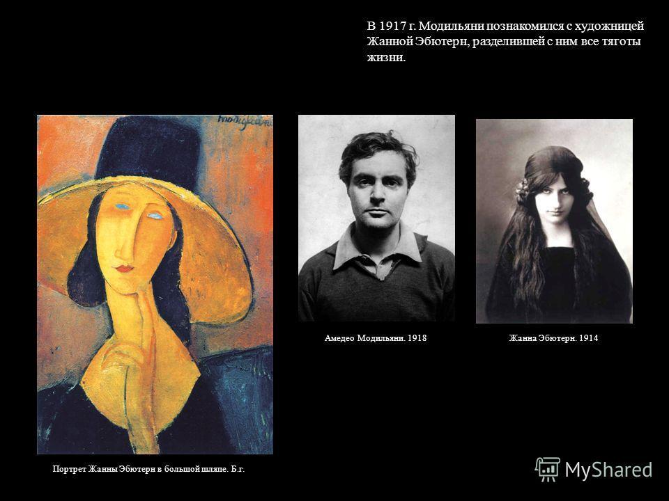 В 1917 г. Модильяни познакомился с художницей Жанной Эбютерн, разделившей с ним все тяготы жизни. Портрет Жанны Эбютерн в большой шляпе. Б.г. Жанна Эбютерн. 1914Амедео Модильяни. 1918