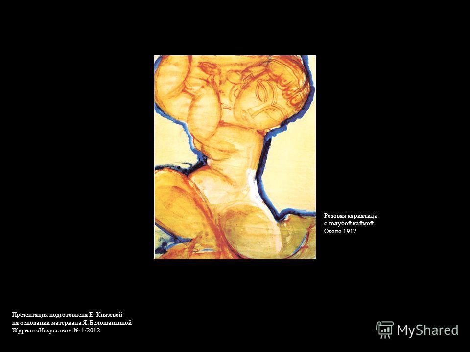Розовая кариатида с голубой каймой Около 1912 Презентация подготовлена Е. Князевой на основании материала Я. Белошапкиной Журнал «Искусство» 1/2012