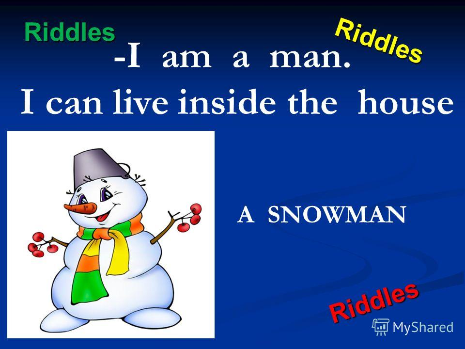 Riddles Riddles Riddles Riddles -I am a man. I can live inside the house A SNOWMAN