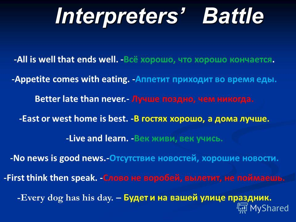 Interpreters Battle -All is well that ends well. -Всё хорошо, что хорошо кончается. -Appetite comes with eating. -Аппетит приходит во время еды. Better late than never.- Лучше поздно, чем никогда. -East or west home is best. -В гостях хорошо, а дома