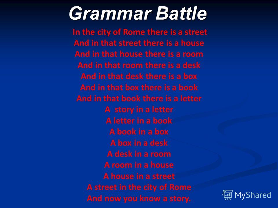 Grammar Battle Grammar Battle In the city of Rome there is a street And in that street there is a house And in that house there is a room And in that room there is a desk And in that desk there is a box And in that box there is a book And in that boo