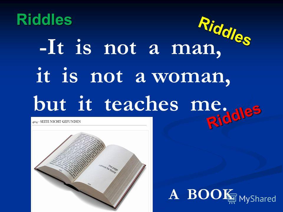 Riddles Riddles Riddles Riddles -It is not a man, it is not a woman, but it teaches me. A BOOK