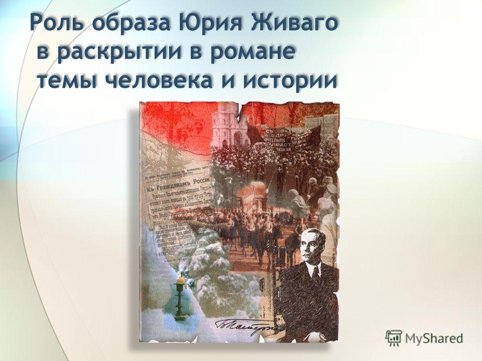 Роль образа Юрия Живаго в раскрытии в романе темы человека и истории