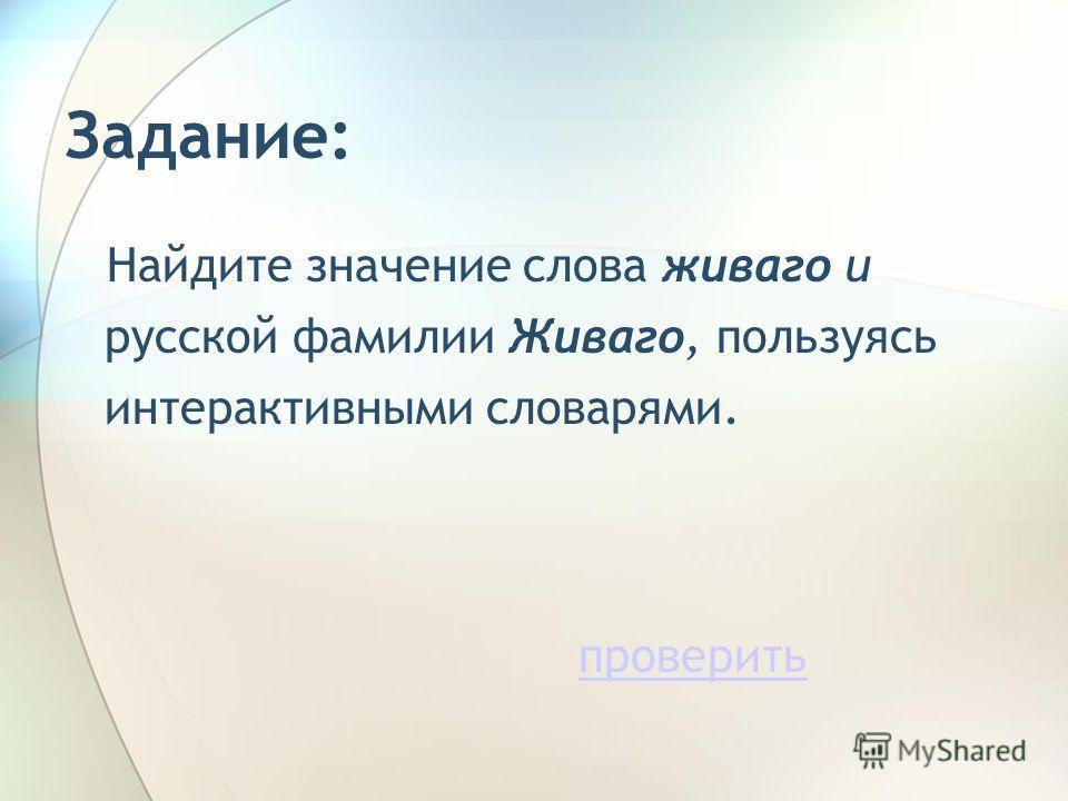 Задание: Найдите значение слова живаго и русской фамилии Живаго, пользуясь интерактивными словарями. проверить