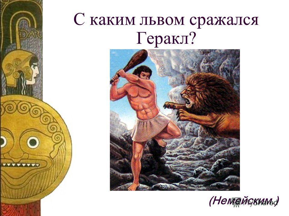 С каким львом сражался Геракл? (Немейским.)