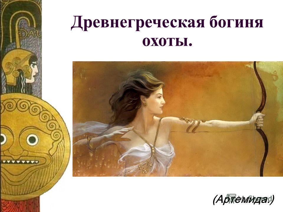 (Артемида.) Древнегреческая богиня охоты.