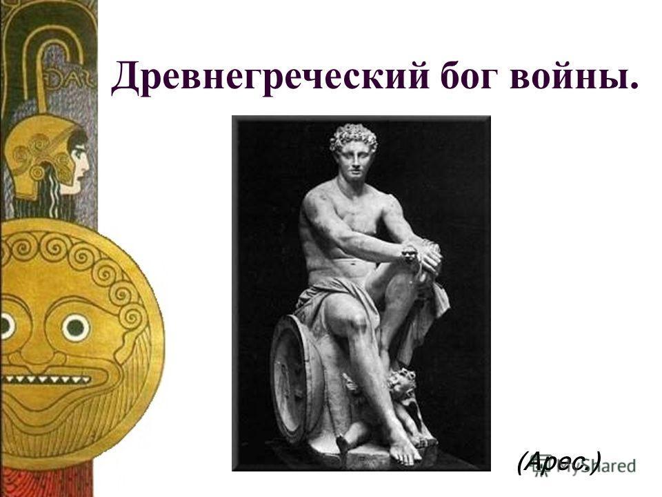 Древнегреческий бог войны. (Арес.)