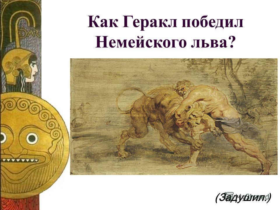 Как Геракл победил Немейского льва? (Задушил.)