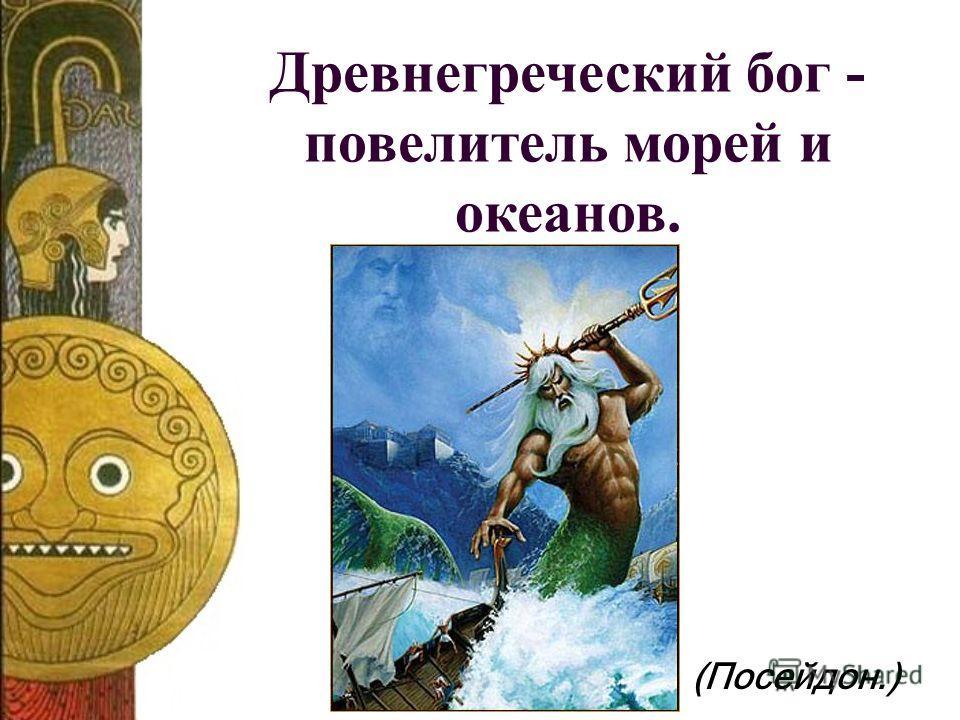 Древнегреческий бог - повелитель морей и океанов. (Посейдон.)