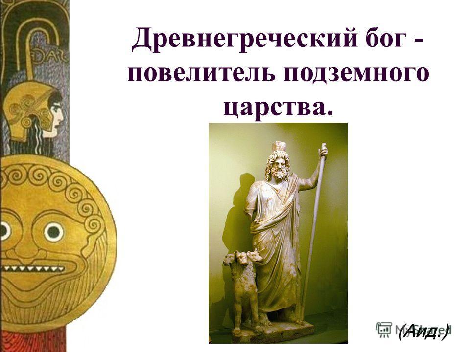 Древнегреческий бог - повелитель подземного царства. (Аид.)