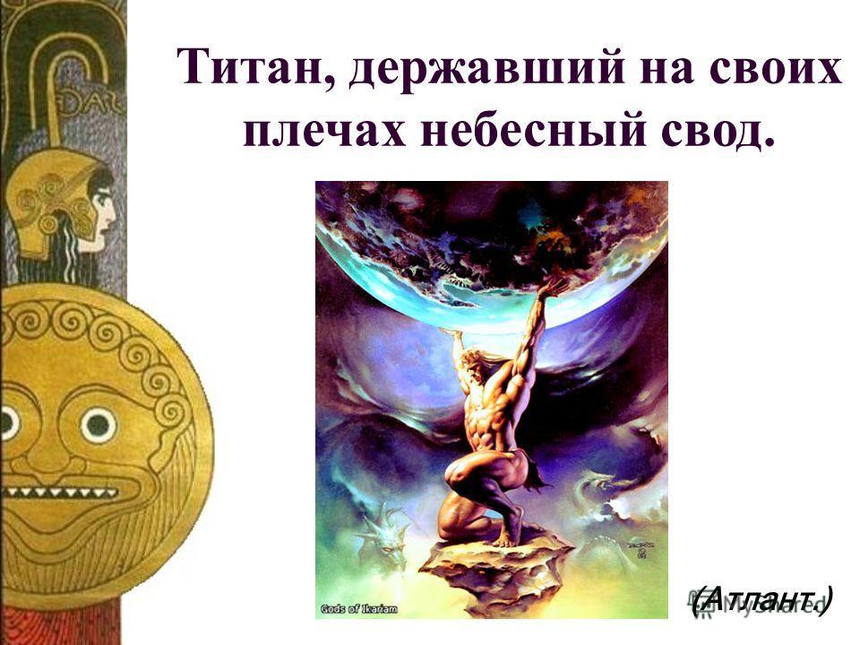 Титан, державший на своих плечах небесный свод. (Атлант.)