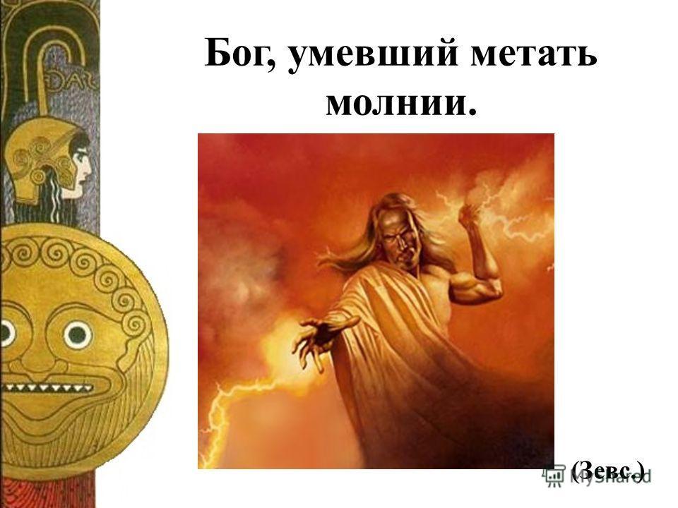 Бог, умевший метать молнии. (Зевс.)