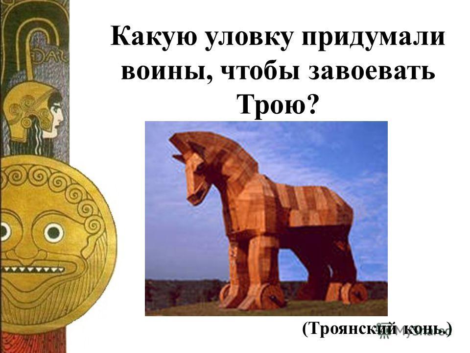 Какую уловку придумали воины, чтобы завоевать Трою? (Троянский конь.)