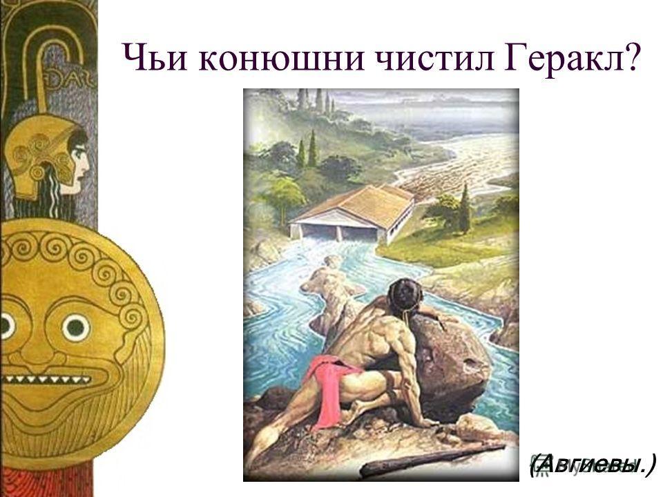 Чьи конюшни чистил Геракл? (Авгиевы.)