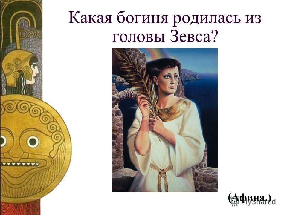 Какая богиня родилась из головы Зевса? ( Афина.)