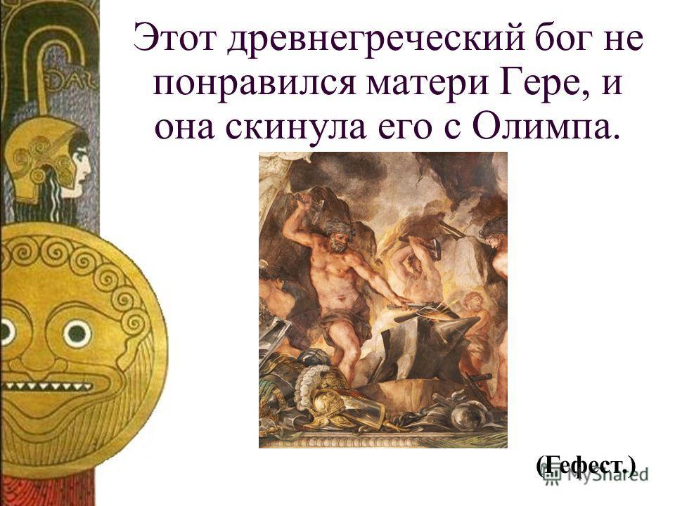 Этот древнегреческий бог не понравился матери Гере, и она скинула его с Олимпа. (Гефест.)