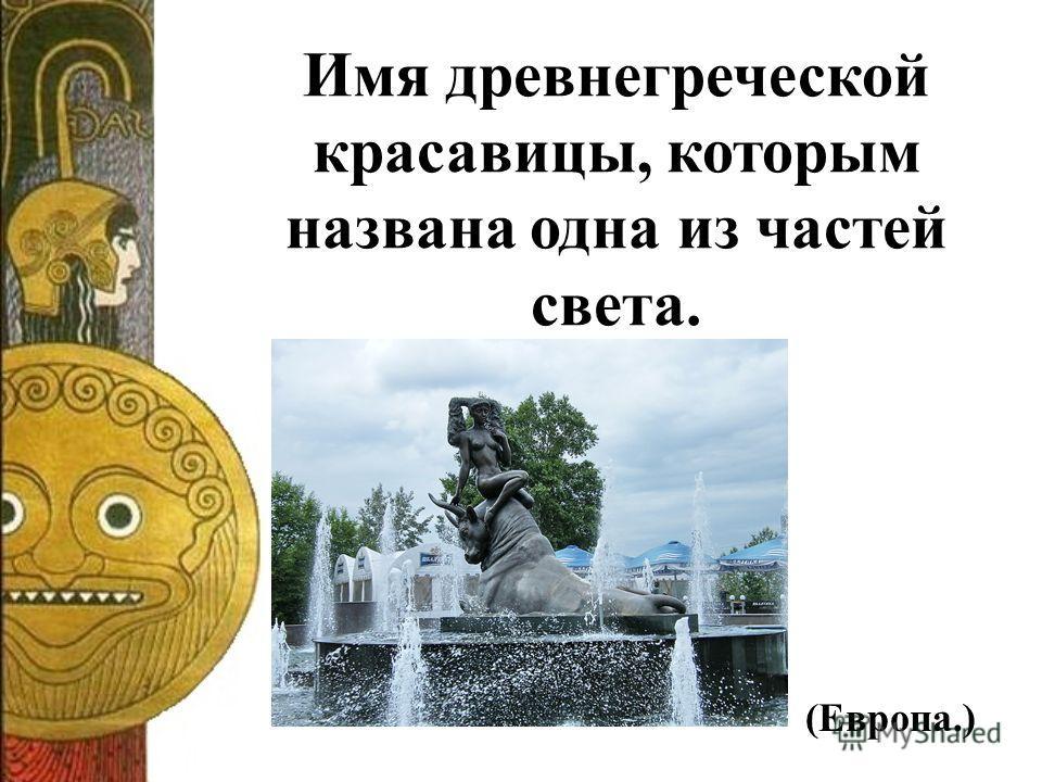 Имя древнегреческой красавицы, которым названа одна из частей света. (Европа.)