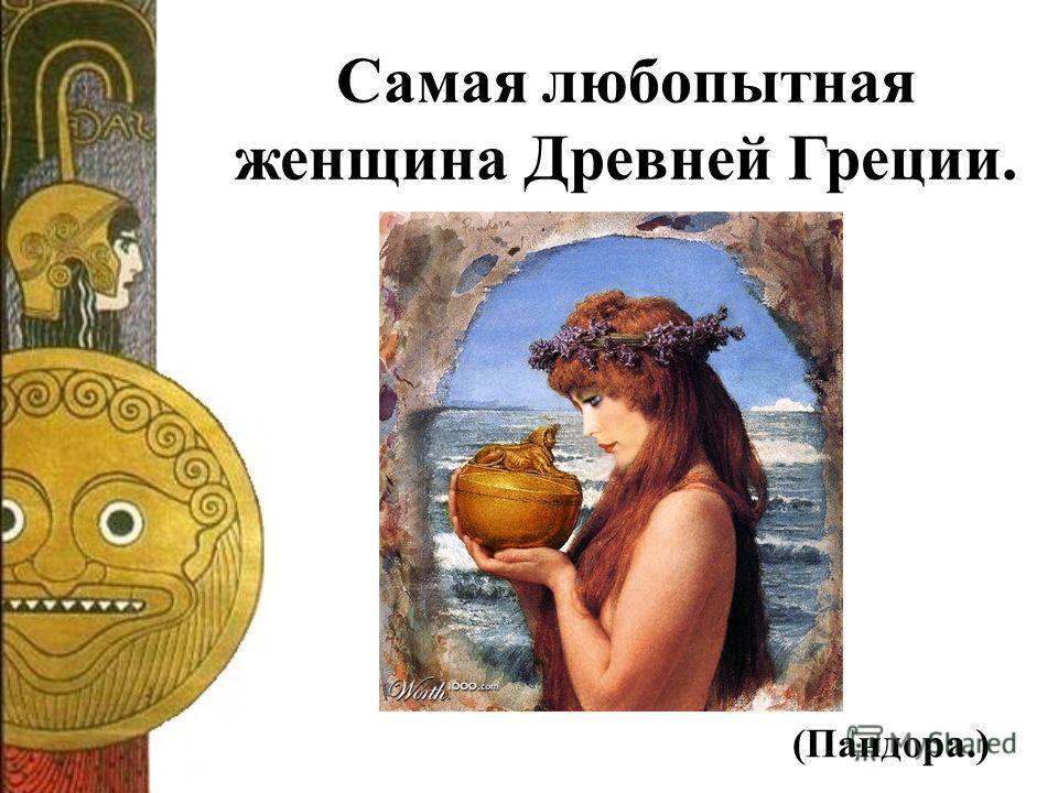 Самая любопытная женщина Древней Греции. (Пандора.)
