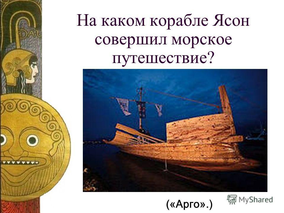 На каком корабле Ясон совершил морское путешествие? («Арго».)