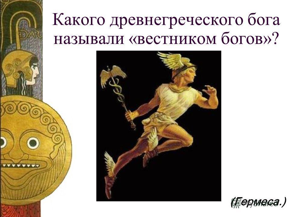 Какого древнегреческого бога называли «вестником богов»? (Гермеса.)