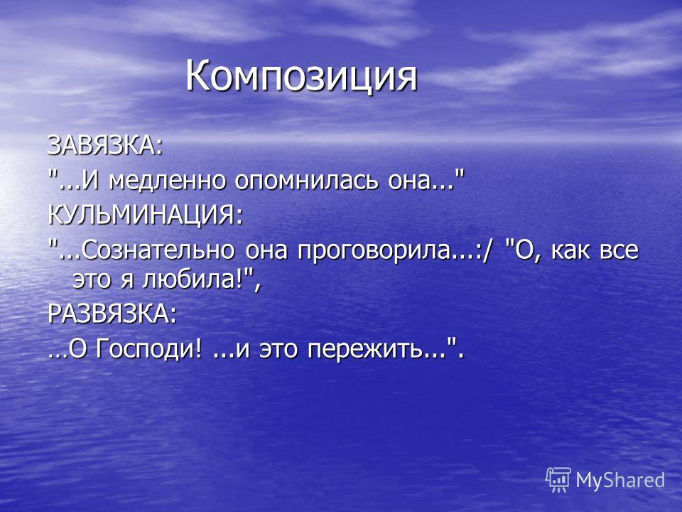 Композиция Композиция ЗАВЯЗКА: ...И медленно опомнилась она... КУЛЬМИНАЦИЯ: ...Сознательно она проговорила...:/ О, как все это я любила!, РАЗВЯЗКА: …О Господи!...и это пережить....