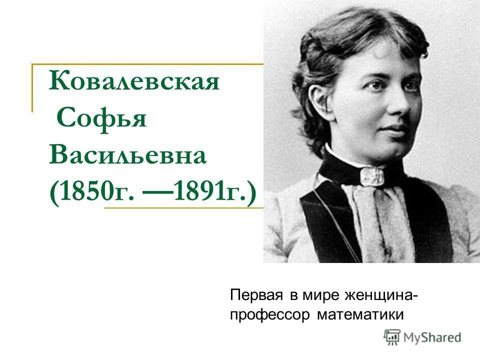 Ковалевская Софья Васильевна (1850 г. 1891 г.) Первая в мире женщина- профессор математики