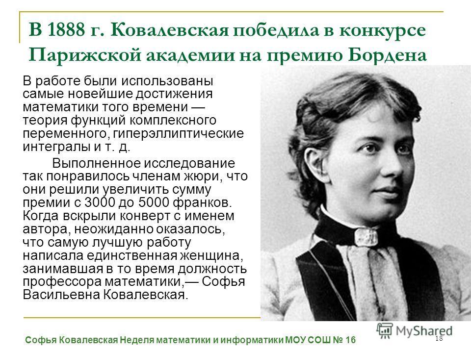 18 В 1888 г. Ковалевская победила в конкурсе Парижской академии на премию Бордена В работе были использованы самые новейшие достижения математики того времени теория функций комплексного переменного, гиперэллиптические интегралы и т. д. Выполненное и