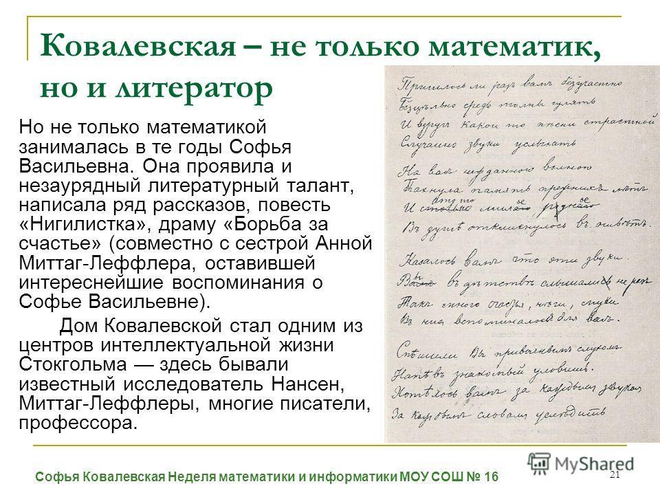 21 Ковалевская – не только математик, но и литератор Но не только математикой занималась в те годы Софья Васильевна. Она проявила и незаурядный литературный талант, написала ряд рассказов, повесть «Нигилистка», драму «Борьба за счастье» (совместно с