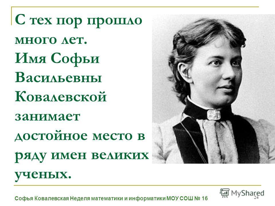 24 С тех пор прошло много лет. Имя Софьи Васильевны Ковалевской занимает достойное место в ряду имен великих ученых. Софья Ковалевская Неделя математики и информатики МОУ СОШ 16