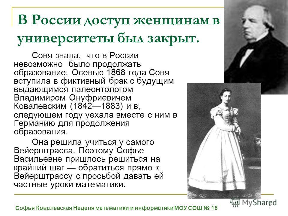 7 В России доступ женщинам в университеты был закрыт. Соня знала, что в России невозможно было продолжать образование. Осенью 1868 года Соня вступила в фиктивный брак с будущим выдающимся палеонтологом Владимиром Онуфриевичем Ковалевским (18421883) и