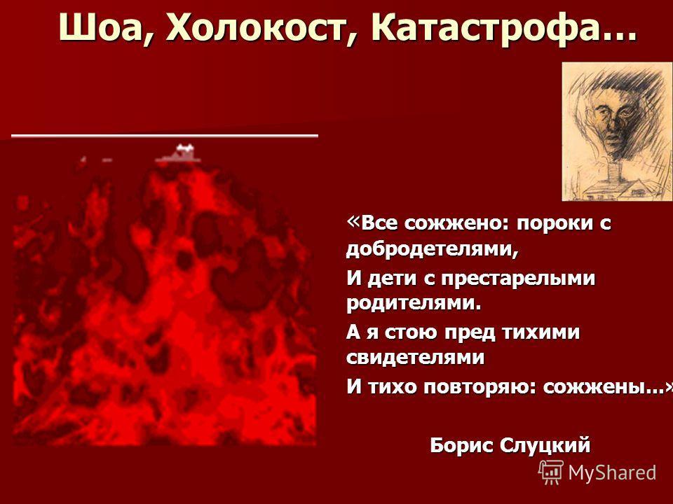 Шоа, Холокост, Катастрофа… « Все сожжено: пороки с добродетелями, И дети с престарелыми родителями. А я стою пред тихими свидетелями И тихо повторяю: сожжены...» Борис Слуцкий
