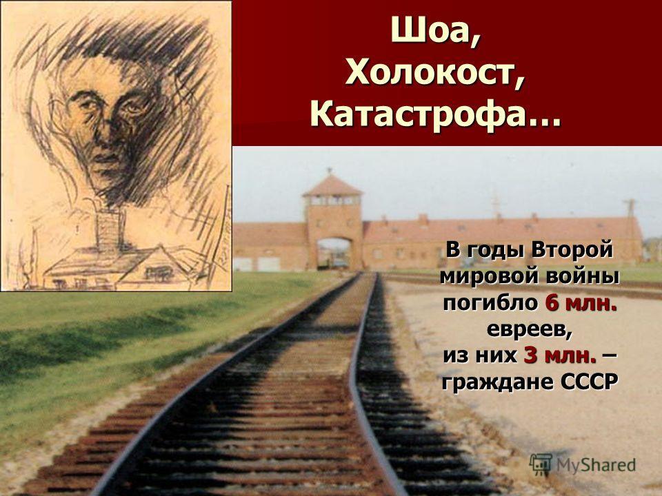 Шоа, Холокост, Катастрофа… В годы Второй мировой войны погибло 6 млн. евреев, из них 3 млн. – граждане СССР