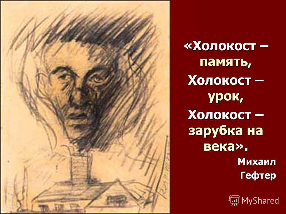 «Холокост – память, Холокост – урок, Холокост – зарубка на века». Михаил Гефтер
